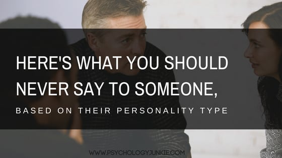 Here's What You Should NEVER Say to Someone, Based On Their Personality Type