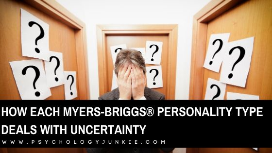 How You Deal with Uncertainty, Based On Your Myers-Briggs® Personality Type