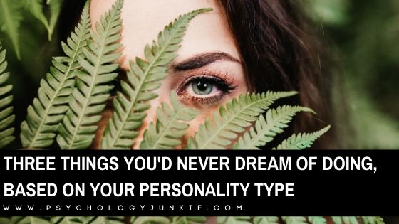 Three Things You'd Never Dream of Doing, Based On Your Personality Type